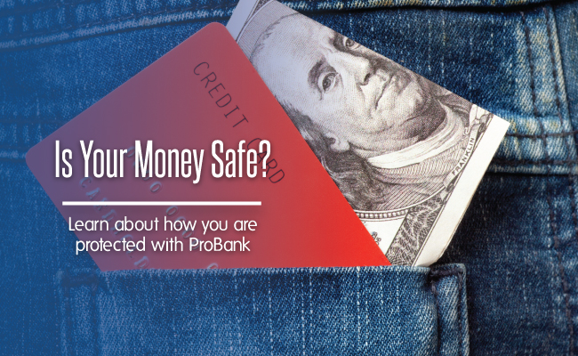 Is your money safe?  It is with ProBank.